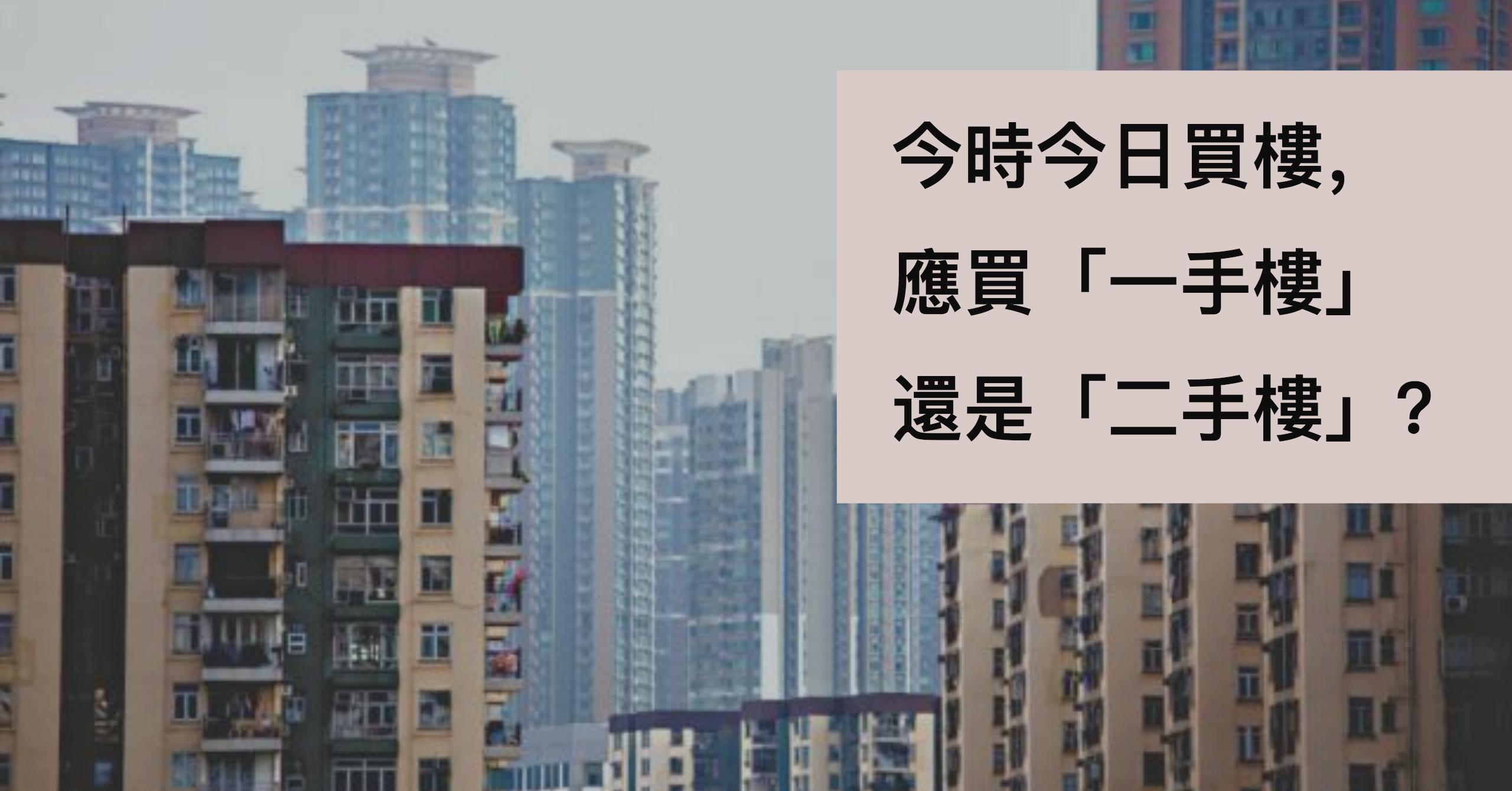 今時今日買樓,應買「一手樓」還是「二手樓」?